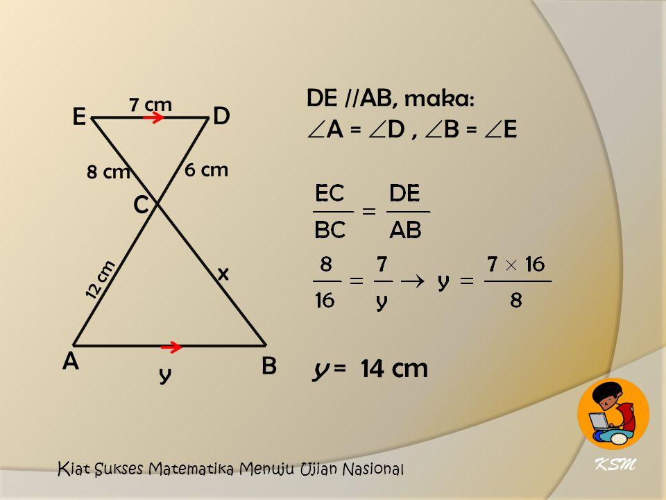 y = 14 cm DE //AB, maka: A = D , B = E E D C x A B y 7 cm 6 cm