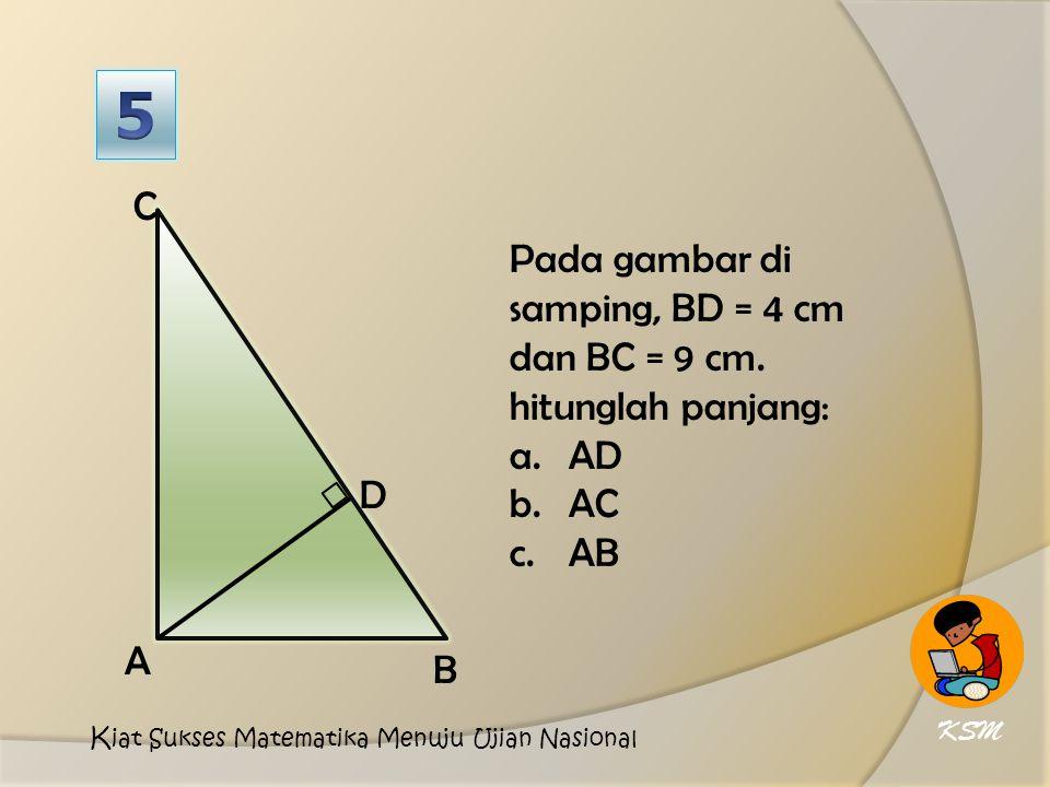 5 D. A. C. B. Pada gambar di samping, BD = 4 cm dan BC = 9 cm. hitunglah panjang: AD. AC. AB.