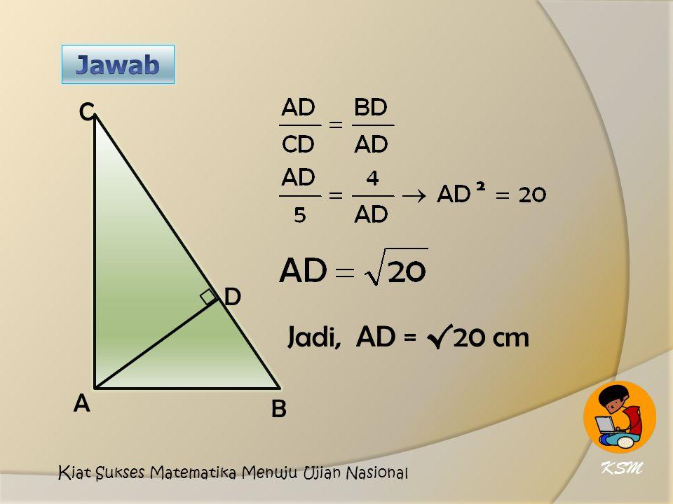 Jadi, AD = √20 cm Jawab C D A B KSM