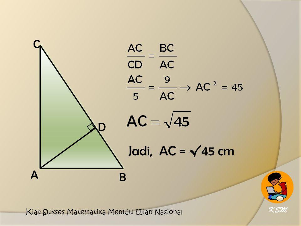 D A C B Jadi, AC = √45 cm KSM Kiat Sukses Matematika Menuju Ujian Nasional