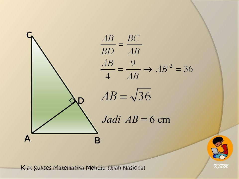 D A C B Jadi AB = 6 cm KSM Kiat Sukses Matematika Menuju Ujian Nasional