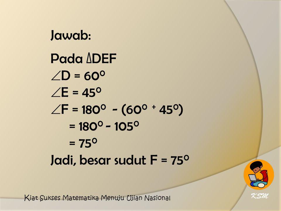 Jawab: Pada ∆DEF D = 600 E = 450 F = 1800 - (600 + 450)