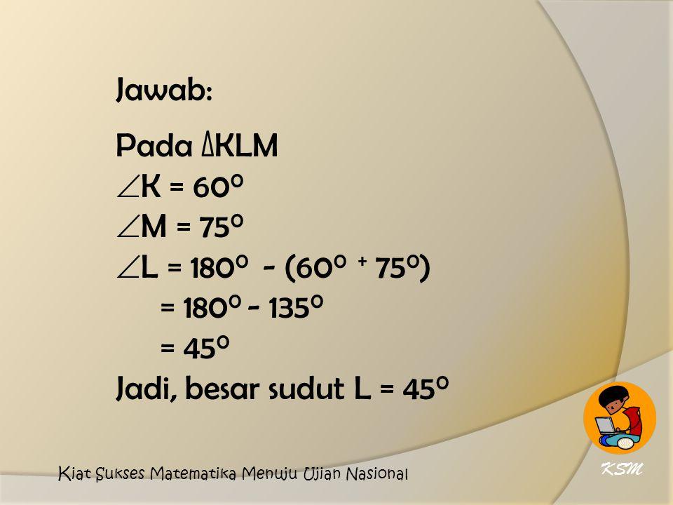 Jawab: Pada ∆KLM K = 600 M = 750 L = 1800 - (600 + 750)