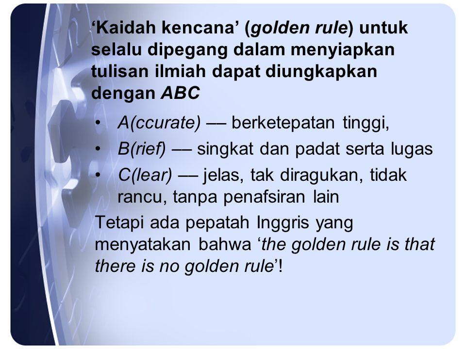'Kaidah kencana' (golden rule) untuk selalu dipegang dalam menyiapkan tulisan ilmiah dapat diungkapkan dengan ABC