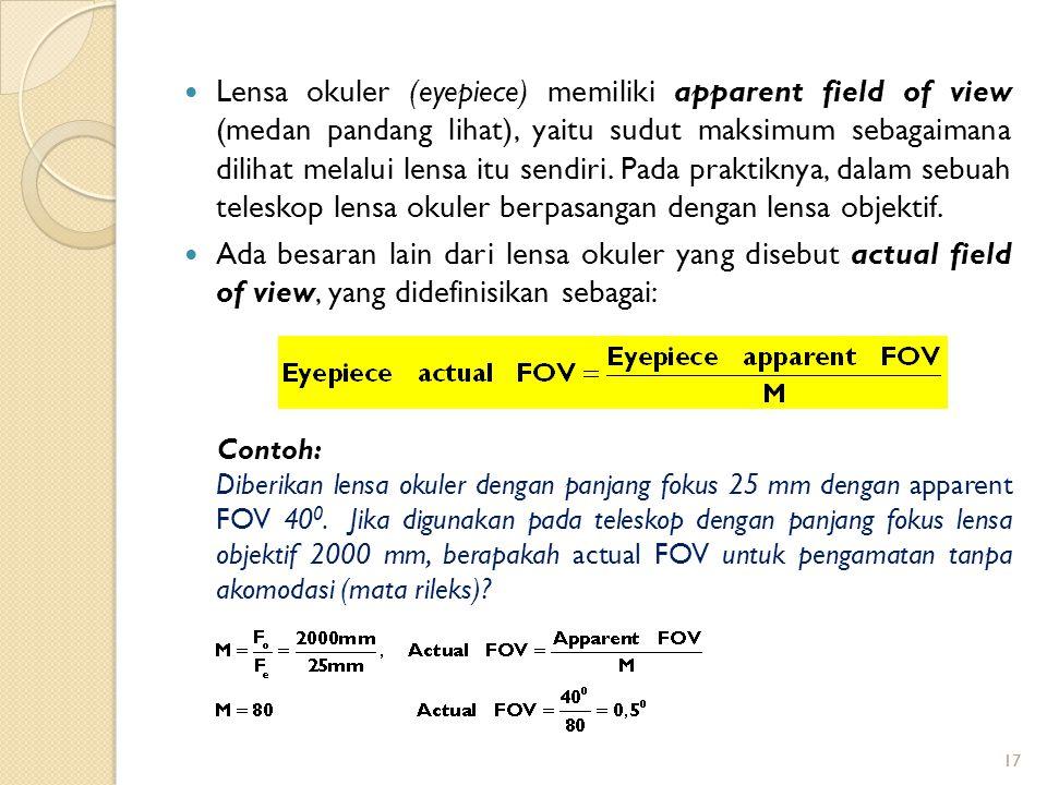 Lensa okuler (eyepiece) memiliki apparent field of view (medan pandang lihat), yaitu sudut maksimum sebagaimana dilihat melalui lensa itu sendiri. Pada praktiknya, dalam sebuah teleskop lensa okuler berpasangan dengan lensa objektif.