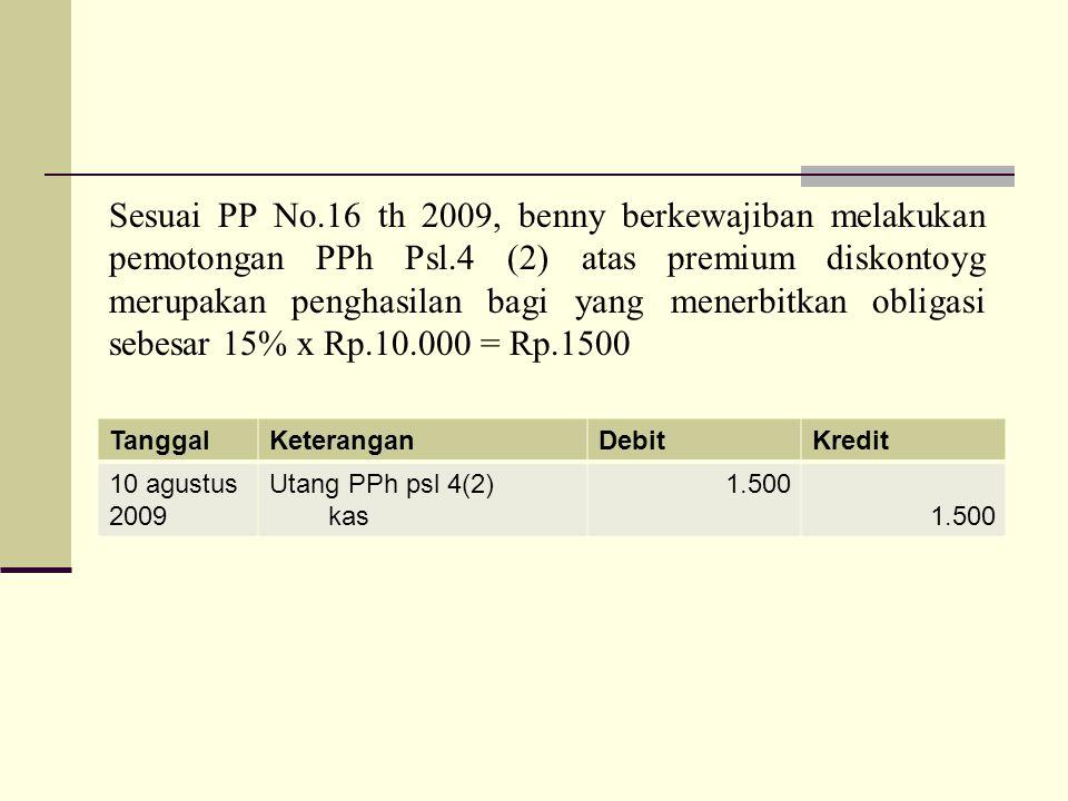Sesuai PP No.16 th 2009, benny berkewajiban melakukan pemotongan PPh Psl.4 (2) atas premium diskontoyg merupakan penghasilan bagi yang menerbitkan obligasi sebesar 15% x Rp.10.000 = Rp.1500