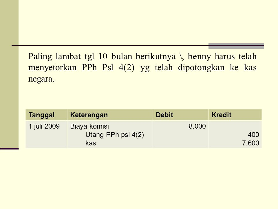 Paling lambat tgl 10 bulan berikutnya \, benny harus telah menyetorkan PPh Psl 4(2) yg telah dipotongkan ke kas negara.