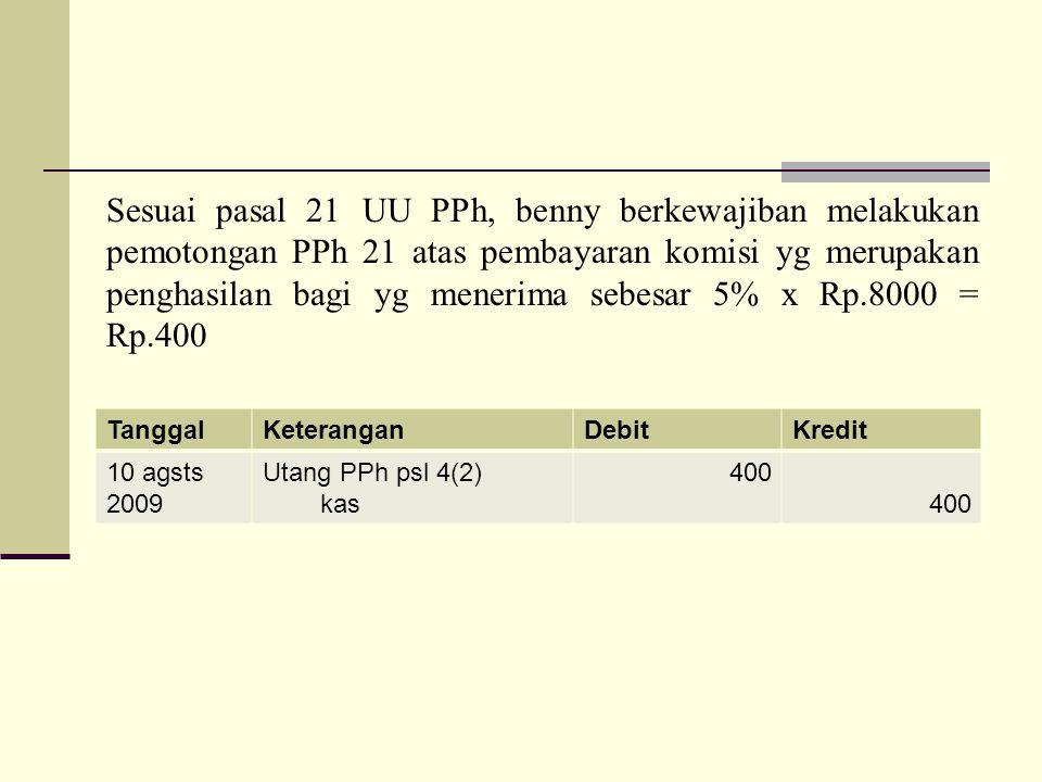 Sesuai pasal 21 UU PPh, benny berkewajiban melakukan pemotongan PPh 21 atas pembayaran komisi yg merupakan penghasilan bagi yg menerima sebesar 5% x Rp.8000 = Rp.400