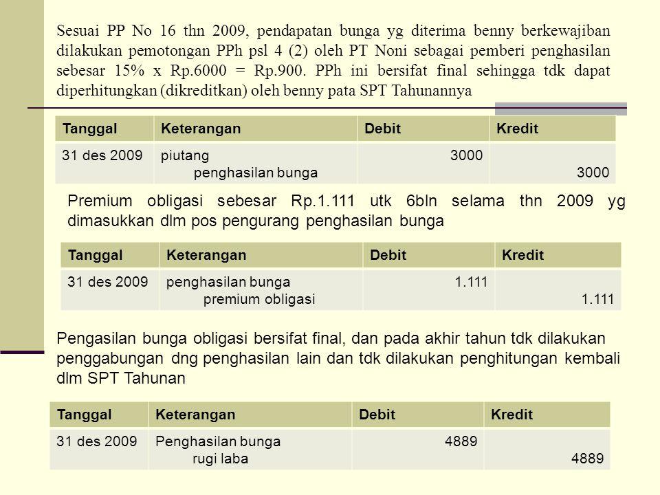 Sesuai PP No 16 thn 2009, pendapatan bunga yg diterima benny berkewajiban dilakukan pemotongan PPh psl 4 (2) oleh PT Noni sebagai pemberi penghasilan sebesar 15% x Rp.6000 = Rp.900. PPh ini bersifat final sehingga tdk dapat diperhitungkan (dikreditkan) oleh benny pata SPT Tahunannya