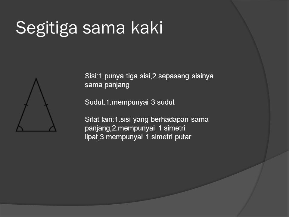 Segitiga sama kaki Sisi:1.punya tiga sisi,2.sepasang sisinya sama panjang. Sudut:1.mempunyai 3 sudut.