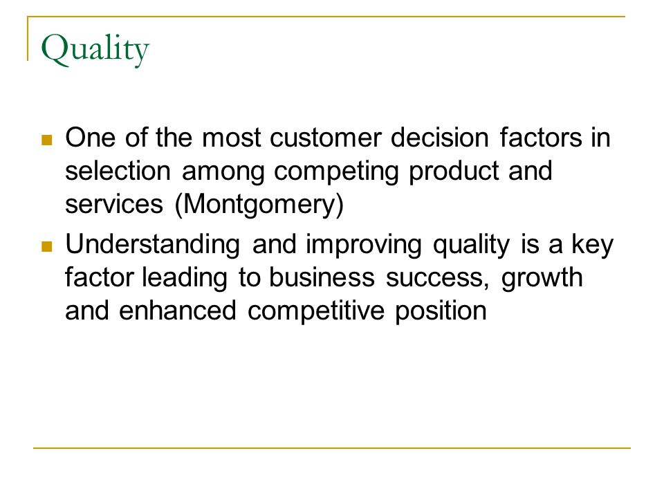 Quality One of the most customer decision factors in selection among competing product and services (Montgomery)