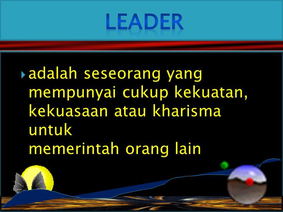 Leader adalah seseorang yang mempunyai cukup kekuatan, kekuasaan atau kharisma untuk memerintah orang lain.