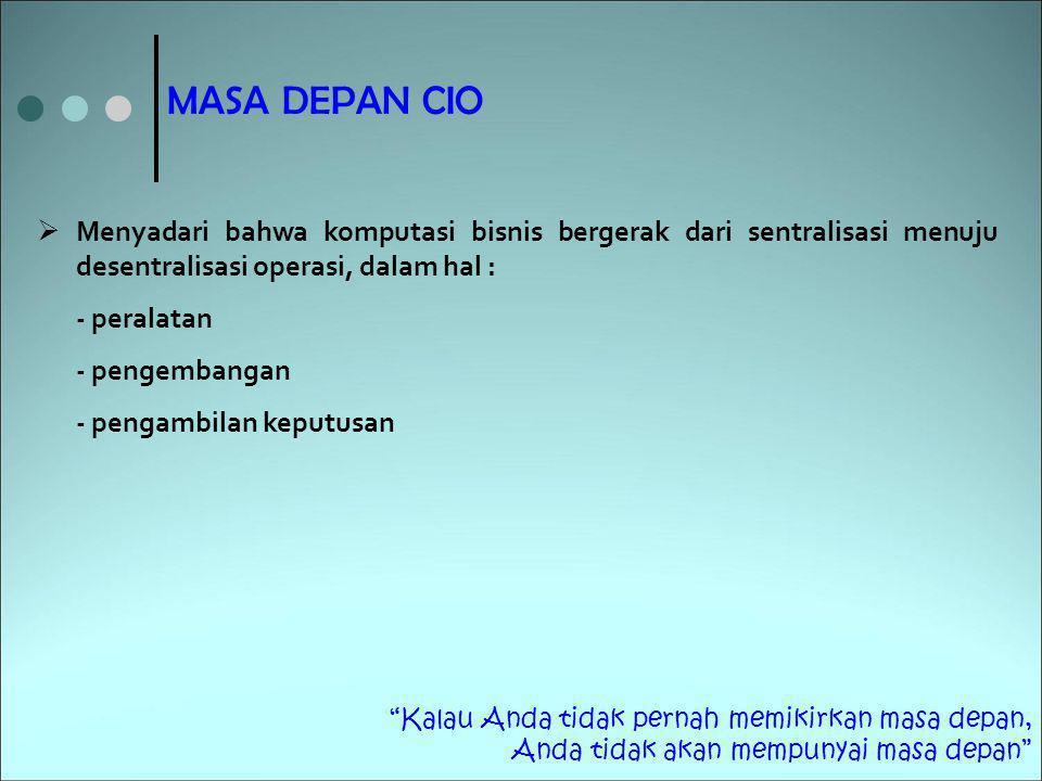 MASA DEPAN CIO Menyadari bahwa komputasi bisnis bergerak dari sentralisasi menuju desentralisasi operasi, dalam hal :