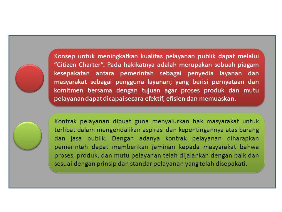 Konsep untuk meningkatkan kualitas pelayanan publik dapat melalui Citizen Charter . Pada hakikatnya adalah merupakan sebuah piagam kesepakatan antara pemerintah sebagai penyedia layanan dan masyarakat sebagai pengguna layanan; yang berisi pernyataan dan komitmen bersama dengan tujuan agar proses produk dan mutu pelayanan dapat dicapai secara efektif, efisien dan memuaskan.