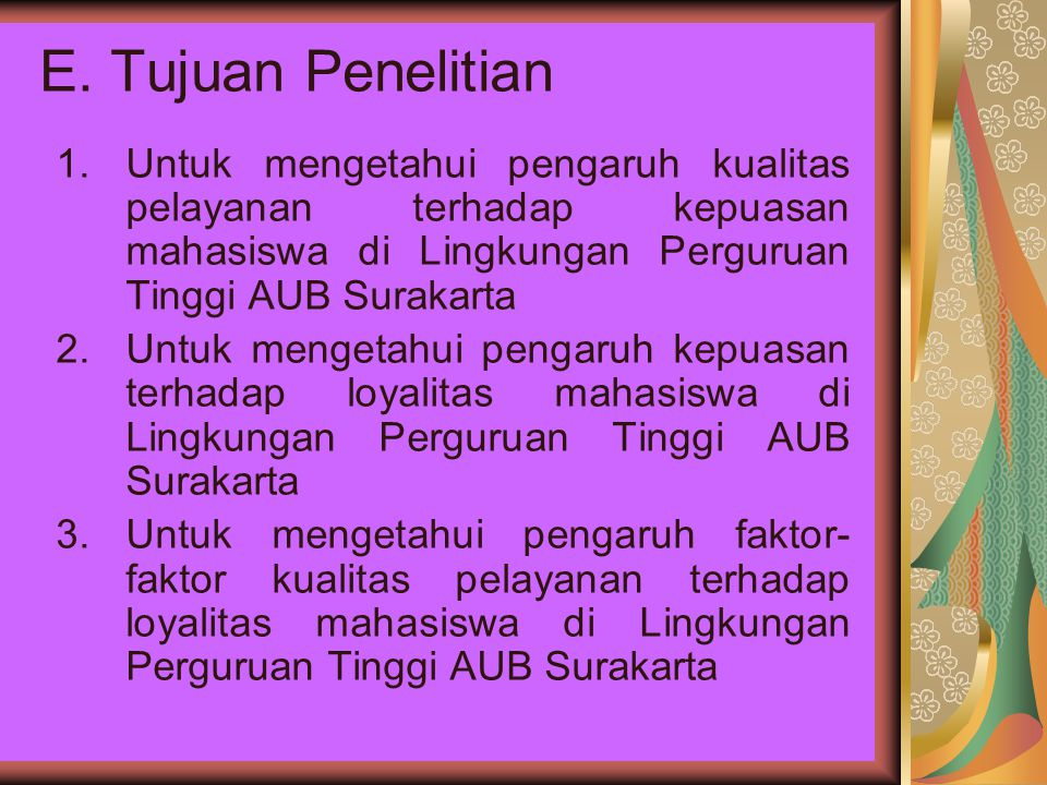 E. Tujuan Penelitian Untuk mengetahui pengaruh kualitas pelayanan terhadap kepuasan mahasiswa di Lingkungan Perguruan Tinggi AUB Surakarta.