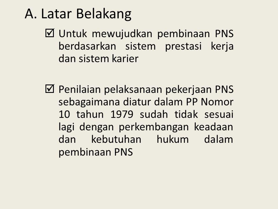 A. Latar Belakang Untuk mewujudkan pembinaan PNS berdasarkan sistem prestasi kerja dan sistem karier.