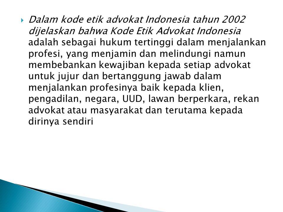 Dalam kode etik advokat Indonesia tahun 2002 dijelaskan bahwa Kode Etik Advokat Indonesia adalah sebagai hukum tertinggi dalam menjalankan profesi, yang menjamin dan melindungi namun membebankan kewajiban kepada setiap advokat untuk jujur dan bertanggung jawab dalam menjalankan profesinya baik kepada klien, pengadilan, negara, UUD, lawan berperkara, rekan advokat atau masyarakat dan terutama kepada dirinya sendiri