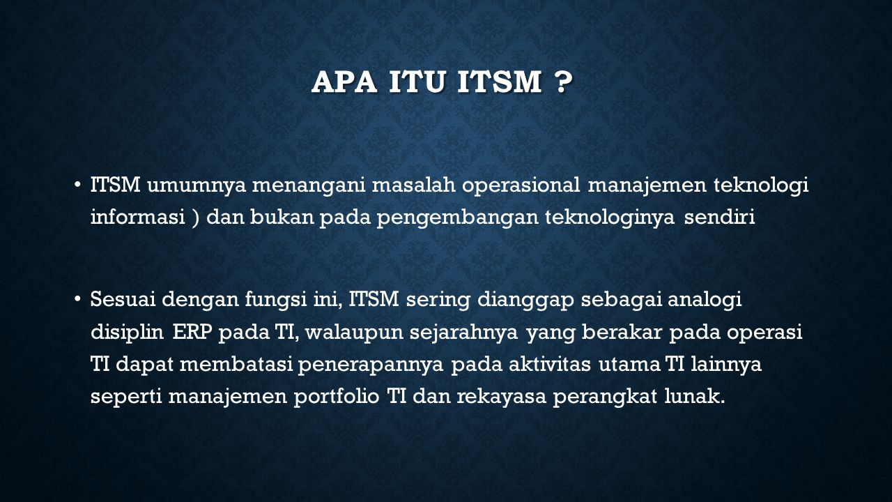 Apa itu ITSM ITSM umumnya menangani masalah operasional manajemen teknologi informasi ) dan bukan pada pengembangan teknologinya sendiri.