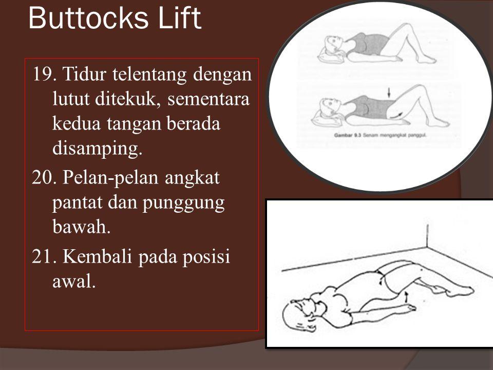 Buttocks Lift 19. Tidur telentang dengan lutut ditekuk, sementara kedua tangan berada disamping. 20. Pelan-pelan angkat pantat dan punggung bawah.