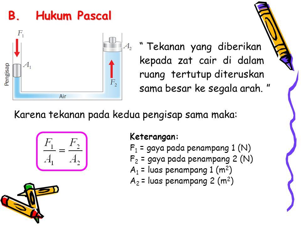 Hukum Pascal Tekanan yang diberikan kepada zat cair di dalam ruang tertutup diteruskan sama besar ke segala arah.