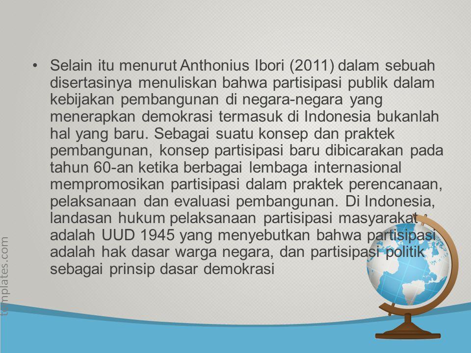 Selain itu menurut Anthonius Ibori (2011) dalam sebuah disertasinya menuliskan bahwa partisipasi publik dalam kebijakan pembangunan di negara-negara yang menerapkan demokrasi termasuk di Indonesia bukanlah hal yang baru.