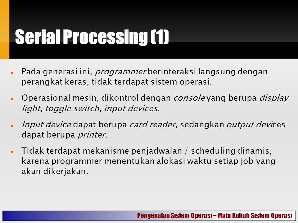 Serial Processing (1) Pada generasi ini, programmer berinteraksi langsung dengan perangkat keras, tidak terdapat sistem operasi.