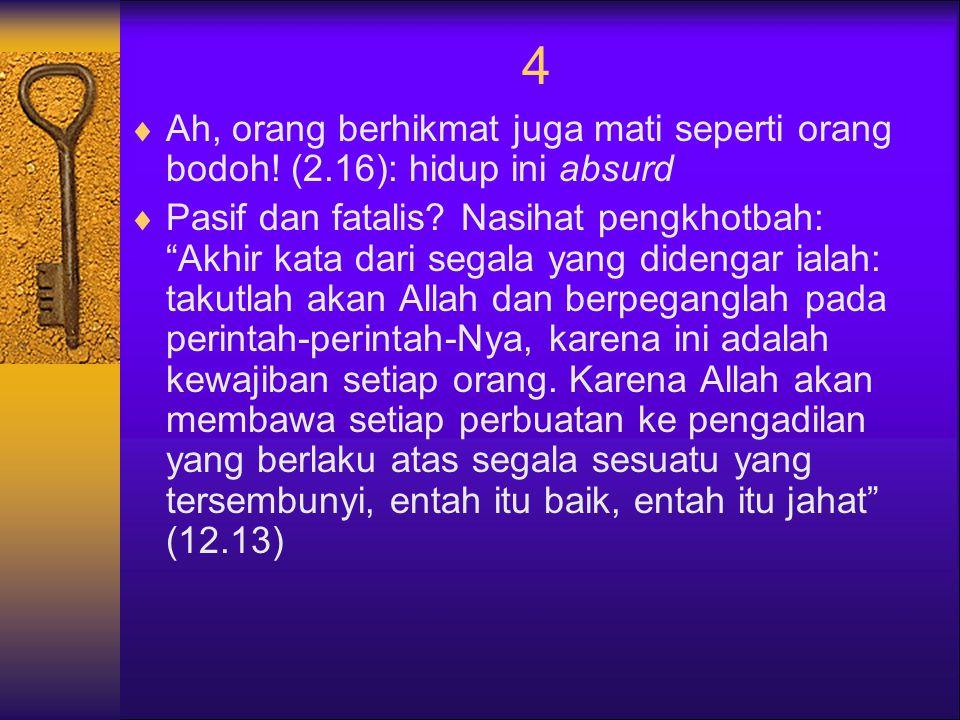 4 Ah, orang berhikmat juga mati seperti orang bodoh! (2.16): hidup ini absurd.