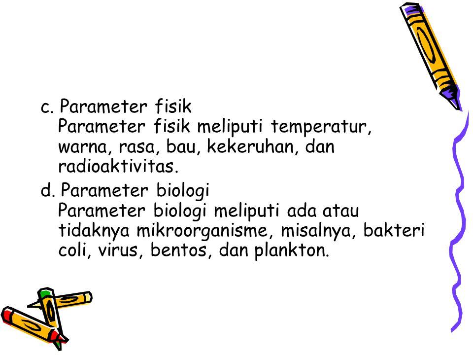 c. Parameter fisik Parameter fisik meliputi temperatur, warna, rasa, bau, kekeruhan, dan radioaktivitas.