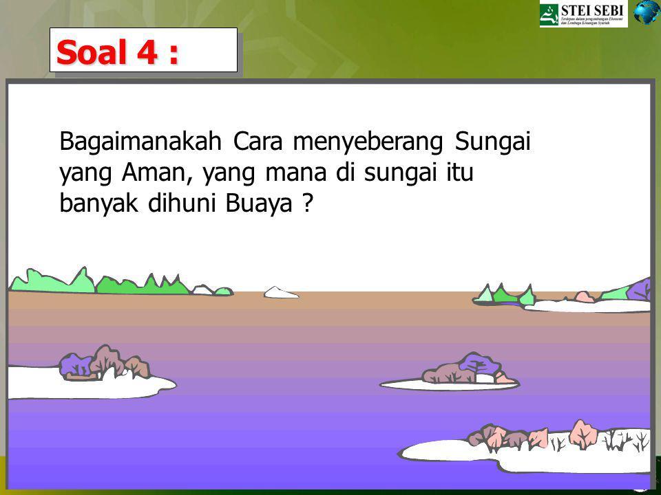 Soal 4 : Bagaimanakah Cara menyeberang Sungai yang Aman, yang mana di sungai itu banyak dihuni Buaya