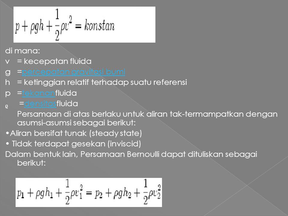 di mana: v = kecepatan fluida g =percepatan gravitasi bumi h = ketinggian relatif terhadap suatu referensi p =tekananfluida ᵨ =densitasfluida Persamaan di atas berlaku untuk aliran tak-termampatkan dengan asumsi-asumsi sebagai berikut: •Aliran bersifat tunak (steady state) • Tidak terdapat gesekan (inviscid) Dalam bentuk lain, Persamaan Bernoulli dapat dituliskan sebagai berikut: