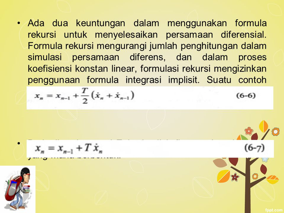 Ada dua keuntungan dalam menggunakan formula rekursi untuk menyelesaikan persamaan diferensial. Formula rekursi mengurangi jumlah penghitungan dalam simulasi persamaan diferens, dan dalam proses koefisiensi konstan linear, formulasi rekursi mengizinkan penggunaan formula integrasi implisit. Suatu contoh adalah formula integrasi trapesium yang mempunyai bentuk.