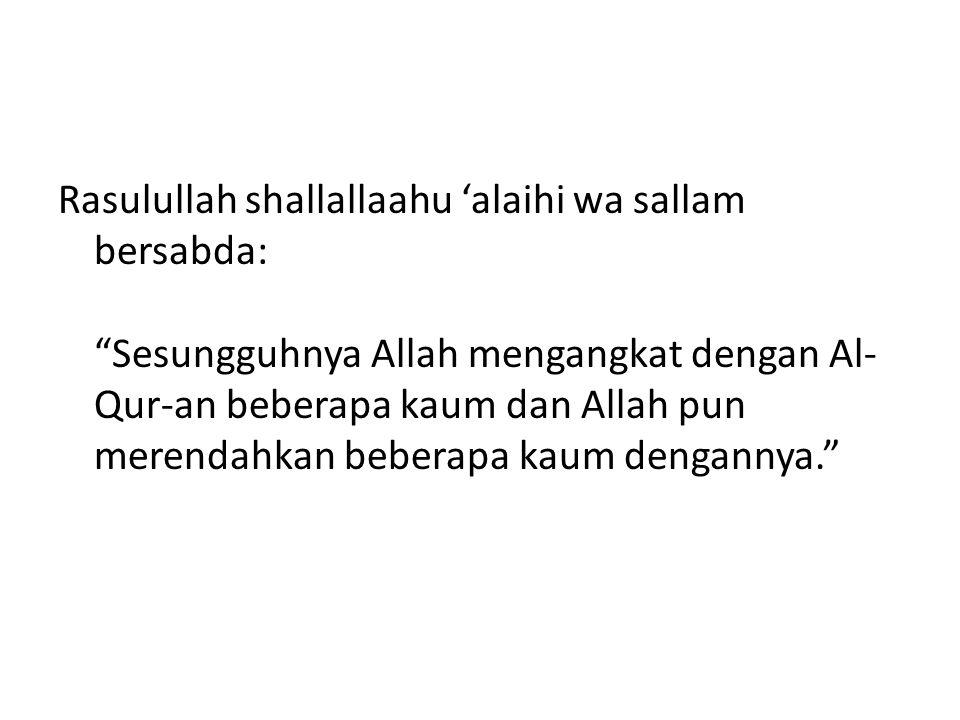 Rasulullah shallallaahu 'alaihi wa sallam bersabda: Sesungguhnya Allah mengangkat dengan Al-Qur-an beberapa kaum dan Allah pun merendahkan beberapa kaum dengannya.