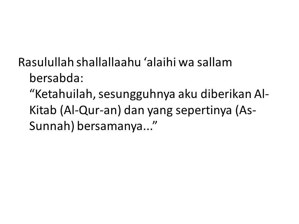 Rasulullah shallallaahu 'alaihi wa sallam bersabda: Ketahuilah, sesungguhnya aku diberikan Al-Kitab (Al-Qur-an) dan yang sepertinya (As-Sunnah) bersamanya...
