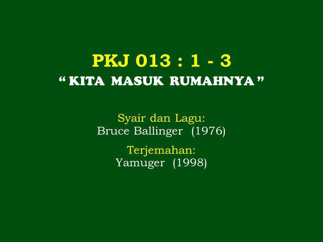 PKJ 013 : 1 - 3 KITA MASUK RUMAHNYA Syair dan Lagu: