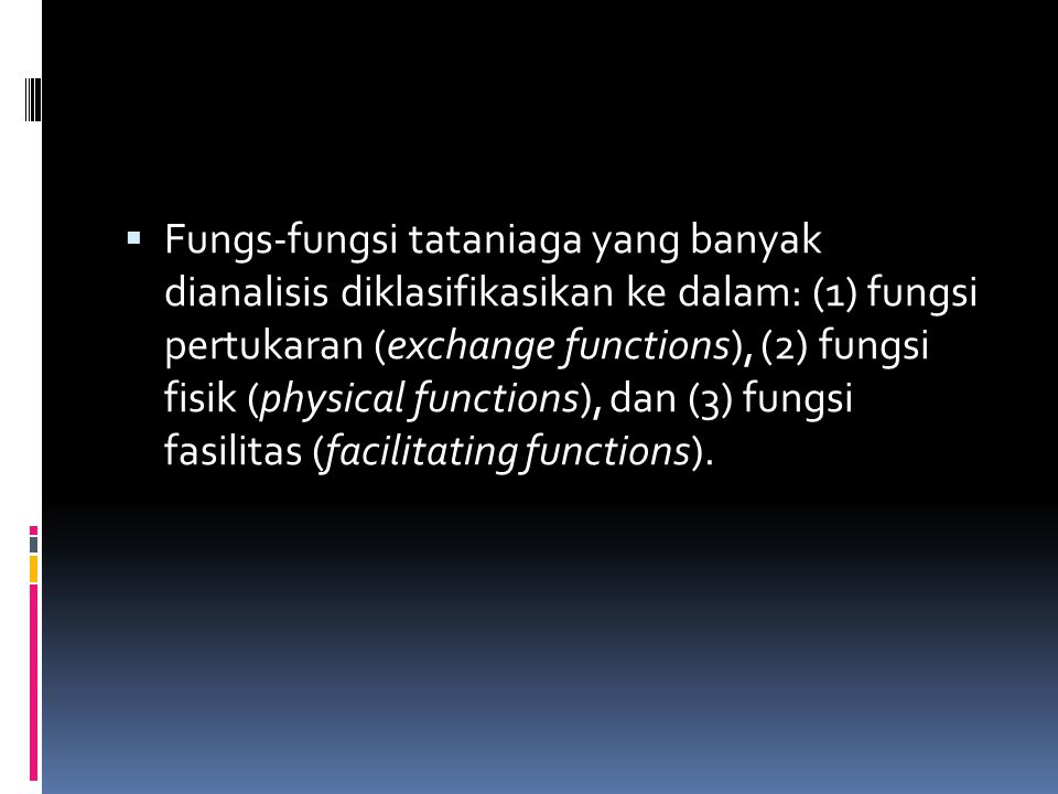 Fungs-fungsi tataniaga yang banyak dianalisis diklasifikasikan ke dalam: (1) fungsi pertukaran (exchange functions), (2) fungsi fisik (physical functions), dan (3) fungsi fasilitas (facilitating functions).