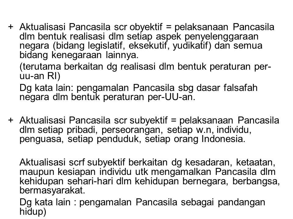 + Aktualisasi Pancasila scr obyektif = pelaksanaan Pancasila dlm bentuk realisasi dlm setiap aspek penyelenggaraan negara (bidang legislatif, eksekutif, yudikatif) dan semua bidang kenegaraan lainnya.