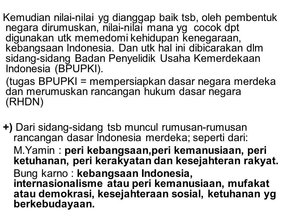 Kemudian nilai-nilai yg dianggap baik tsb, oleh pembentuk negara dirumuskan, nilai-nilai mana yg cocok dpt digunakan utk memedomi kehidupan kenegaraan, kebangsaan Indonesia. Dan utk hal ini dibicarakan dlm sidang-sidang Badan Penyelidik Usaha Kemerdekaan Indonesia (BPUPKI).