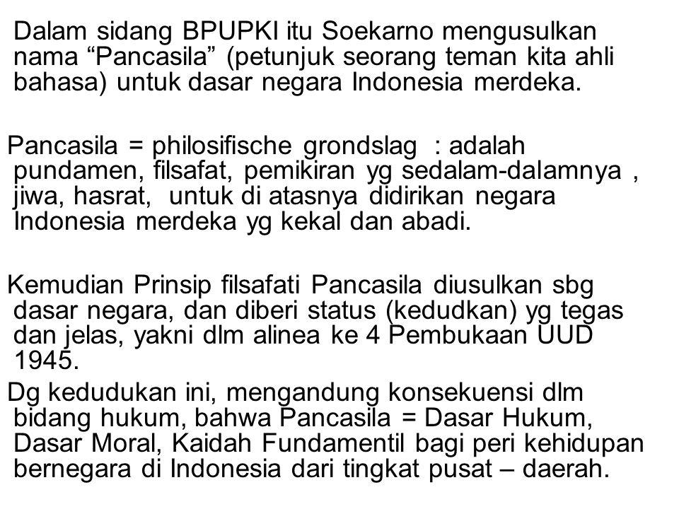 Dalam sidang BPUPKI itu Soekarno mengusulkan nama Pancasila (petunjuk seorang teman kita ahli bahasa) untuk dasar negara Indonesia merdeka.