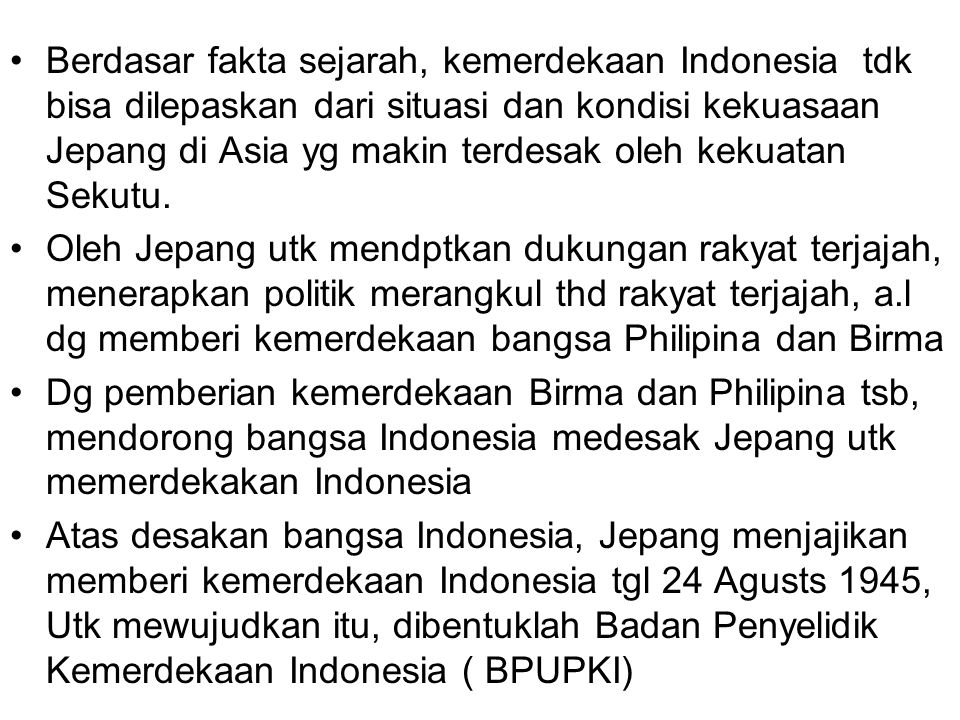 Berdasar fakta sejarah, kemerdekaan Indonesia tdk bisa dilepaskan dari situasi dan kondisi kekuasaan Jepang di Asia yg makin terdesak oleh kekuatan Sekutu.
