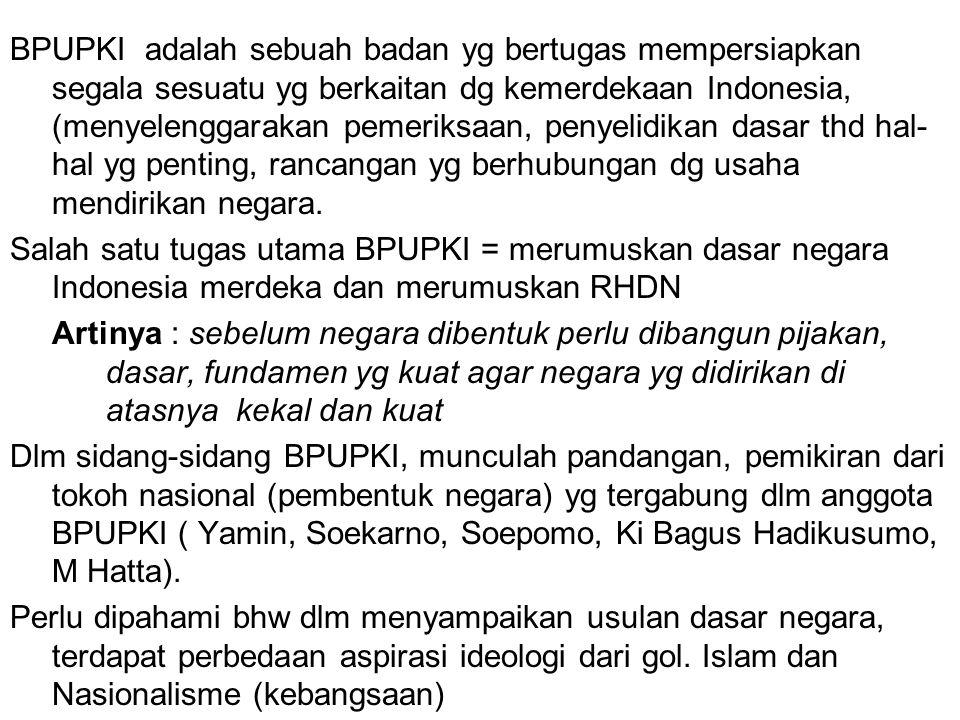 BPUPKI adalah sebuah badan yg bertugas mempersiapkan segala sesuatu yg berkaitan dg kemerdekaan Indonesia, (menyelenggarakan pemeriksaan, penyelidikan dasar thd hal-hal yg penting, rancangan yg berhubungan dg usaha mendirikan negara.