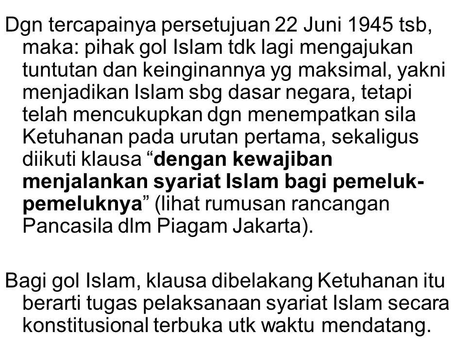Dgn tercapainya persetujuan 22 Juni 1945 tsb, maka: pihak gol Islam tdk lagi mengajukan tuntutan dan keinginannya yg maksimal, yakni menjadikan Islam sbg dasar negara, tetapi telah mencukupkan dgn menempatkan sila Ketuhanan pada urutan pertama, sekaligus diikuti klausa dengan kewajiban menjalankan syariat Islam bagi pemeluk-pemeluknya (lihat rumusan rancangan Pancasila dlm Piagam Jakarta).