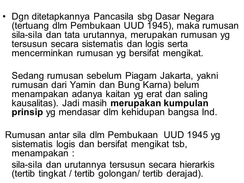 Dgn ditetapkannya Pancasila sbg Dasar Negara (tertuang dlm Pembukaan UUD 1945), maka rumusan sila-sila dan tata urutannya, merupakan rumusan yg tersusun secara sistematis dan logis serta mencerminkan rumusan yg bersifat mengikat.