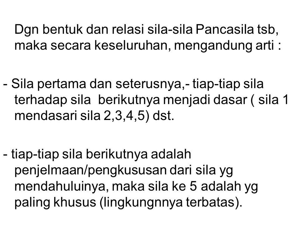 Dgn bentuk dan relasi sila-sila Pancasila tsb, maka secara keseluruhan, mengandung arti :