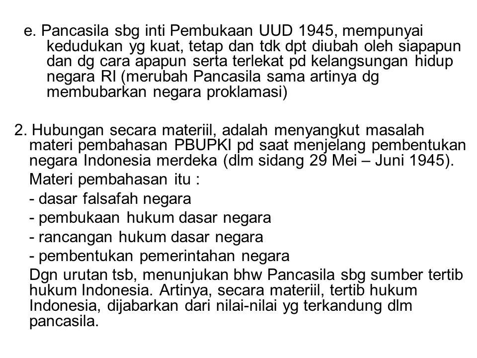 e. Pancasila sbg inti Pembukaan UUD 1945, mempunyai kedudukan yg kuat, tetap dan tdk dpt diubah oleh siapapun dan dg cara apapun serta terlekat pd kelangsungan hidup negara RI (merubah Pancasila sama artinya dg membubarkan negara proklamasi)