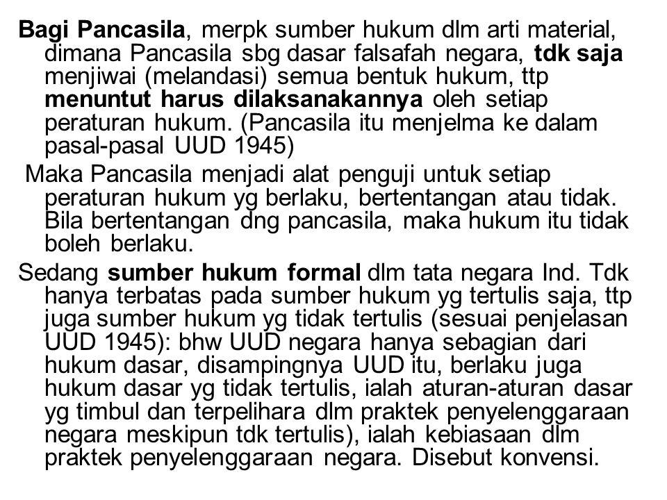Bagi Pancasila, merpk sumber hukum dlm arti material, dimana Pancasila sbg dasar falsafah negara, tdk saja menjiwai (melandasi) semua bentuk hukum, ttp menuntut harus dilaksanakannya oleh setiap peraturan hukum. (Pancasila itu menjelma ke dalam pasal-pasal UUD 1945)