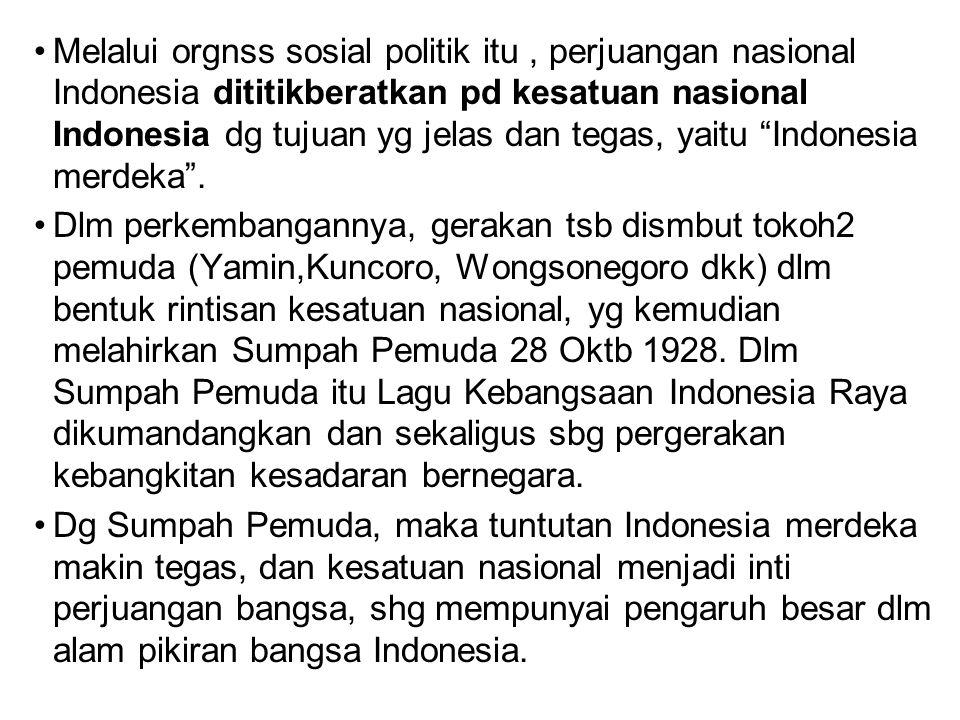 Melalui orgnss sosial politik itu , perjuangan nasional Indonesia dititikberatkan pd kesatuan nasional Indonesia dg tujuan yg jelas dan tegas, yaitu Indonesia merdeka .