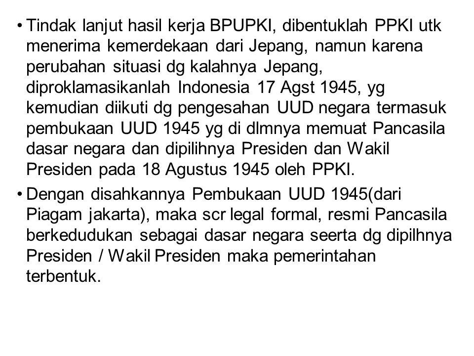 Tindak lanjut hasil kerja BPUPKI, dibentuklah PPKI utk menerima kemerdekaan dari Jepang, namun karena perubahan situasi dg kalahnya Jepang, diproklamasikanlah Indonesia 17 Agst 1945, yg kemudian diikuti dg pengesahan UUD negara termasuk pembukaan UUD 1945 yg di dlmnya memuat Pancasila dasar negara dan dipilihnya Presiden dan Wakil Presiden pada 18 Agustus 1945 oleh PPKI.