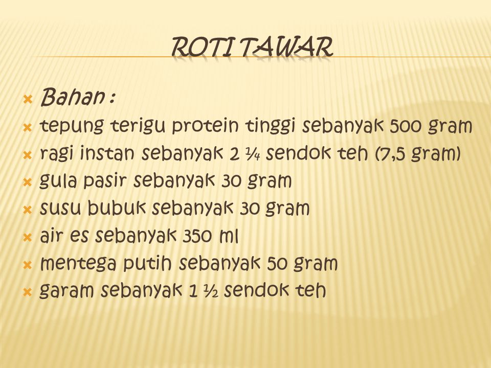 Roti tawar Bahan : tepung terigu protein tinggi sebanyak 500 gram