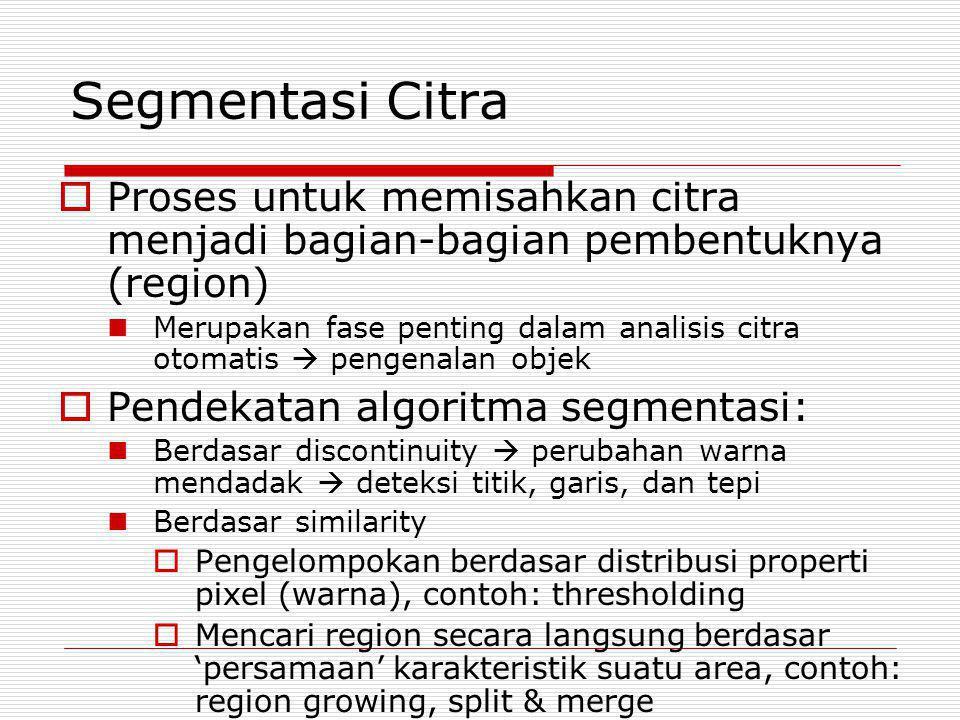 Segmentasi Citra Proses untuk memisahkan citra menjadi bagian-bagian pembentuknya (region)