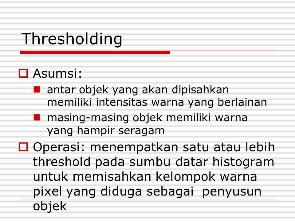 Thresholding Asumsi: antar objek yang akan dipisahkan memiliki intensitas warna yang berlainan.